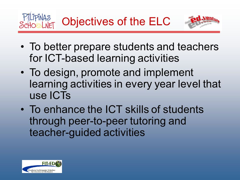 O bjectives of the ELC To better prepare students and teachers for ICT-based learning activities To design, promote and implement learning activities in every year level that use ICTs To enhance the ICT skills of students through peer-to-peer tutoring and teacher-guided activities