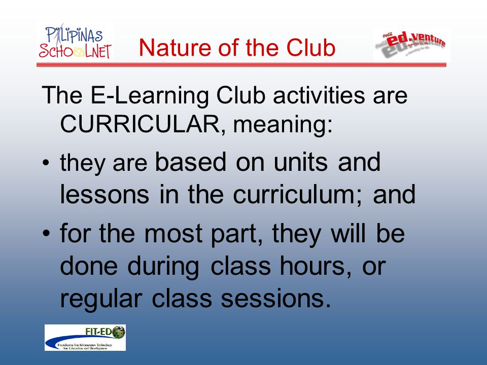 Nature of the Club The E-Learning Club activities are CURRICULAR, meaning: they are based on units and lessons in the curriculum; and for the most part, they will be done during class hours, or regular class sessions.