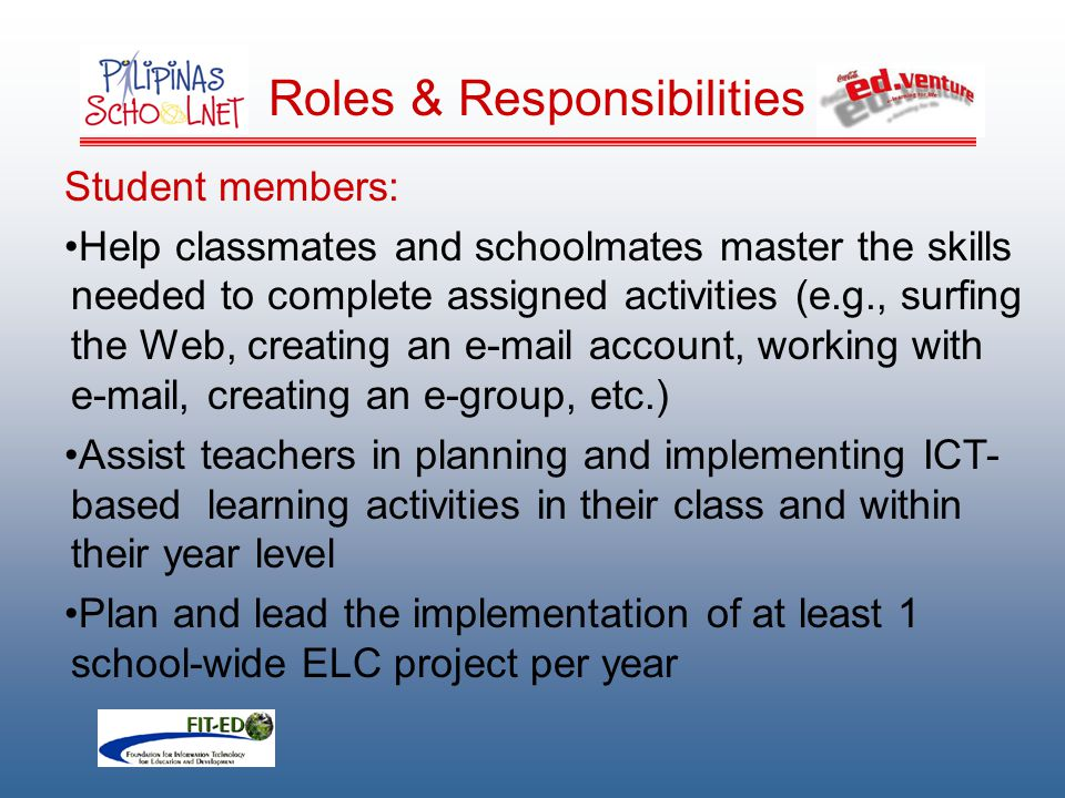 Roles & Responsibilities Student members: Help classmates and schoolmates master the skills needed to complete assigned activities (e.g., surfing the Web, creating an e-mail account, working with e-mail, creating an e-group, etc.) Assist teachers in planning and implementing ICT- based learning activities in their class and within their year level Plan and lead the implementation of at least 1 school-wide ELC project per year