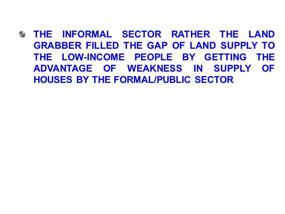 THE INFORMAL SECTOR RATHER THE LAND GRABBER FILLED THE GAP OF LAND SUPPLY TO THE LOW-INCOME PEOPLE BY GETTING THE ADVANTAGE OF WEAKNESS IN SUPPLY OF H
