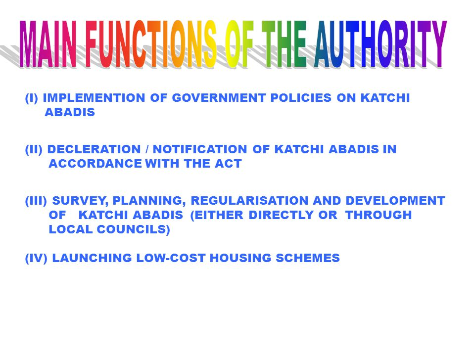 (I) IMPLEMENTION OF GOVERNMENT POLICIES ON KATCHI ABADIS (II) DECLERATION / NOTIFICATION OF KATCHI ABADIS IN ACCORDANCE WITH THE ACT (III) SURVEY, PLANNING, REGULARISATION AND DEVELOPMENT OF KATCHI ABADIS (EITHER DIRECTLY OR THROUGH LOCAL COUNCILS) (IV) LAUNCHING LOW-COST HOUSING SCHEMES