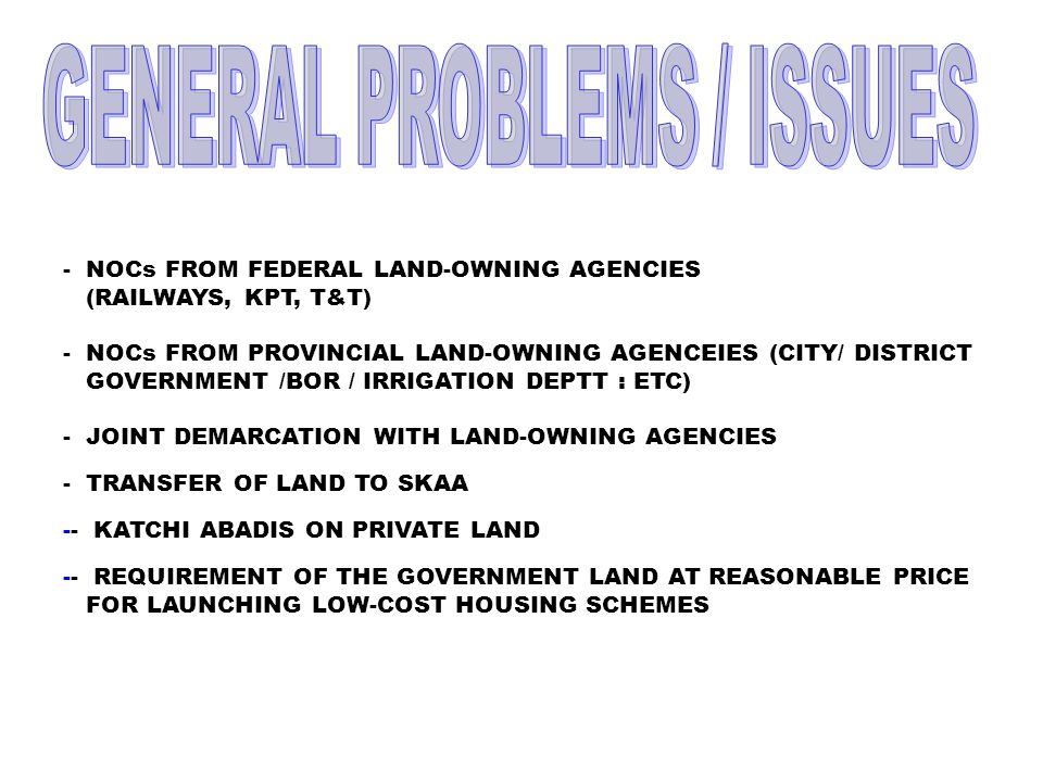 - NOCs FROM FEDERAL LAND-OWNING AGENCIES (RAILWAYS, KPT, T&T) - NOCs FROM PROVINCIAL LAND-OWNING AGENCEIES (CITY/ DISTRICT GOVERNMENT /BOR / IRRIGATION DEPTT : ETC) - JOINT DEMARCATION WITH LAND-OWNING AGENCIES - TRANSFER OF LAND TO SKAA -- KATCHI ABADIS ON PRIVATE LAND -- REQUIREMENT OF THE GOVERNMENT LAND AT REASONABLE PRICE FOR LAUNCHING LOW-COST HOUSING SCHEMES