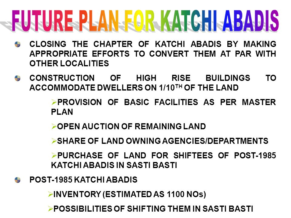 CLOSING THE CHAPTER OF KATCHI ABADIS BY MAKING APPROPRIATE EFFORTS TO CONVERT THEM AT PAR WITH OTHER LOCALITIES CONSTRUCTION OF HIGH RISE BUILDINGS TO ACCOMMODATE DWELLERS ON 1/10 TH OF THE LAND  PROVISION OF BASIC FACILITIES AS PER MASTER PLAN  OPEN AUCTION OF REMAINING LAND  SHARE OF LAND OWNING AGENCIES/DEPARTMENTS  PURCHASE OF LAND FOR SHIFTEES OF POST-1985 KATCHI ABADIS IN SASTI BASTI POST-1985 KATCHI ABADIS  INVENTORY (ESTIMATED AS 1100 NOs)  POSSIBILITIES OF SHIFTING THEM IN SASTI BASTI