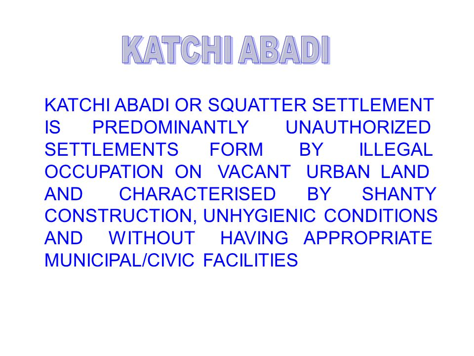 KATCHI ABADI OR SQUATTER SETTLEMENT IS PREDOMINANTLY UNAUTHORIZED SETTLEMENTS FORM BY ILLEGAL OCCUPATION ON VACANT URBAN LAND AND CHARACTERISED BY SHANTY CONSTRUCTION, UNHYGIENIC CONDITIONS AND WITHOUT HAVING APPROPRIATE MUNICIPAL/CIVIC FACILITIES