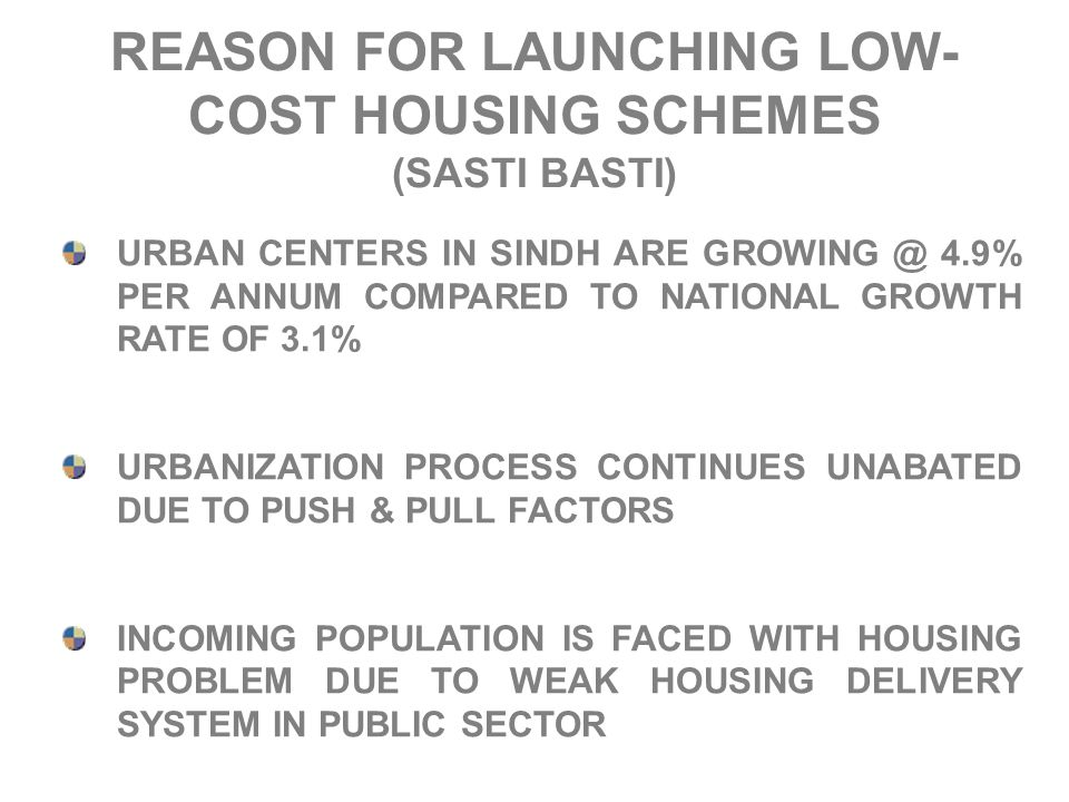 REASON FOR LAUNCHING LOW- COST HOUSING SCHEMES (SASTI BASTI) URBAN CENTERS IN SINDH ARE GROWING @ 4.9% PER ANNUM COMPARED TO NATIONAL GROWTH RATE OF 3.1% URBANIZATION PROCESS CONTINUES UNABATED DUE TO PUSH & PULL FACTORS INCOMING POPULATION IS FACED WITH HOUSING PROBLEM DUE TO WEAK HOUSING DELIVERY SYSTEM IN PUBLIC SECTOR