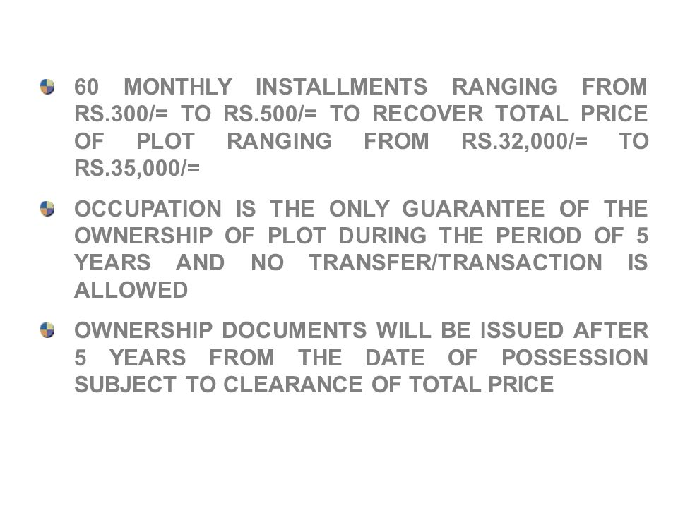 60 MONTHLY INSTALLMENTS RANGING FROM RS.300/= TO RS.500/= TO RECOVER TOTAL PRICE OF PLOT RANGING FROM RS.32,000/= TO RS.35,000/= OCCUPATION IS THE ONL