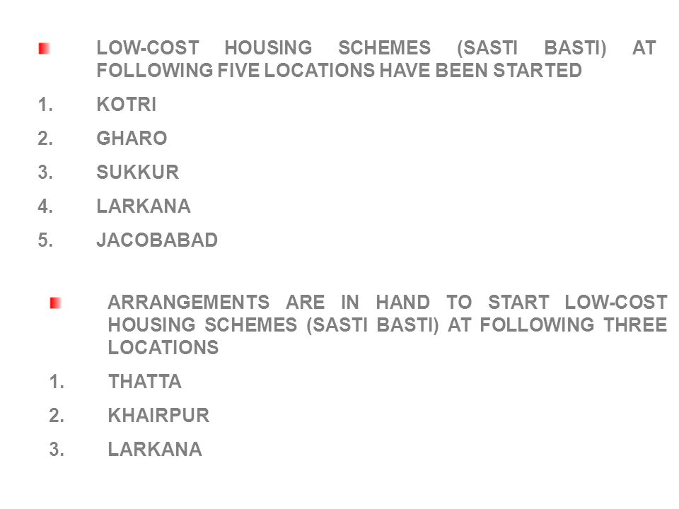 LOW-COST HOUSING SCHEMES (SASTI BASTI) AT FOLLOWING FIVE LOCATIONS HAVE BEEN STARTED 1.KOTRI 2.GHARO 3.SUKKUR 4.LARKANA 5.JACOBABAD ARRANGEMENTS ARE IN HAND TO START LOW-COST HOUSING SCHEMES (SASTI BASTI) AT FOLLOWING THREE LOCATIONS 1.THATTA 2.KHAIRPUR 3.LARKANA