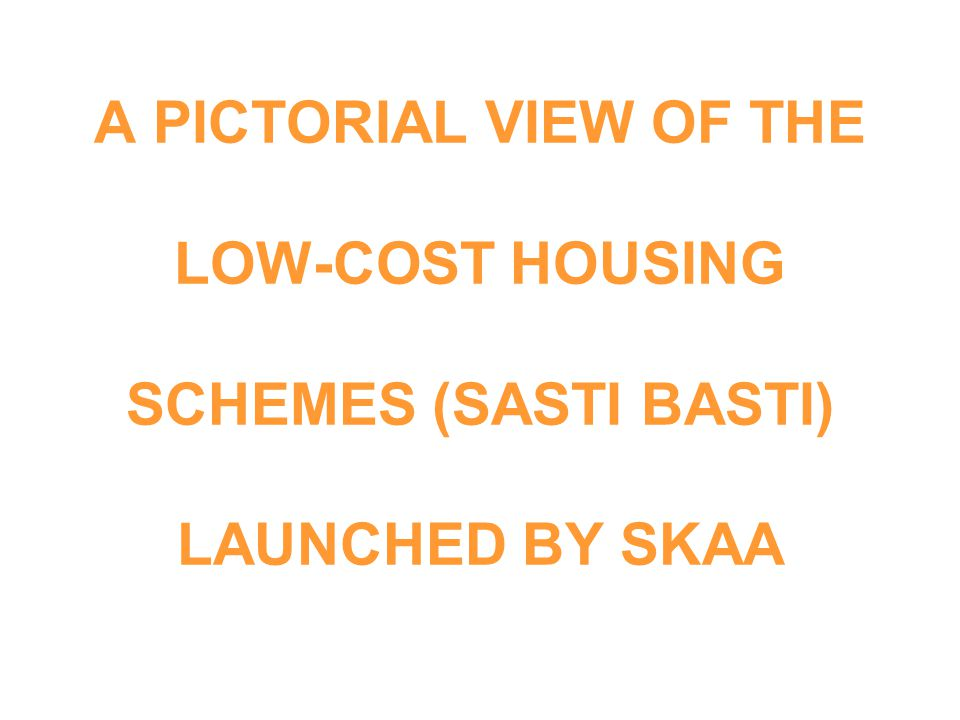 A PICTORIAL VIEW OF THE LOW-COST HOUSING SCHEMES (SASTI BASTI) LAUNCHED BY SKAA