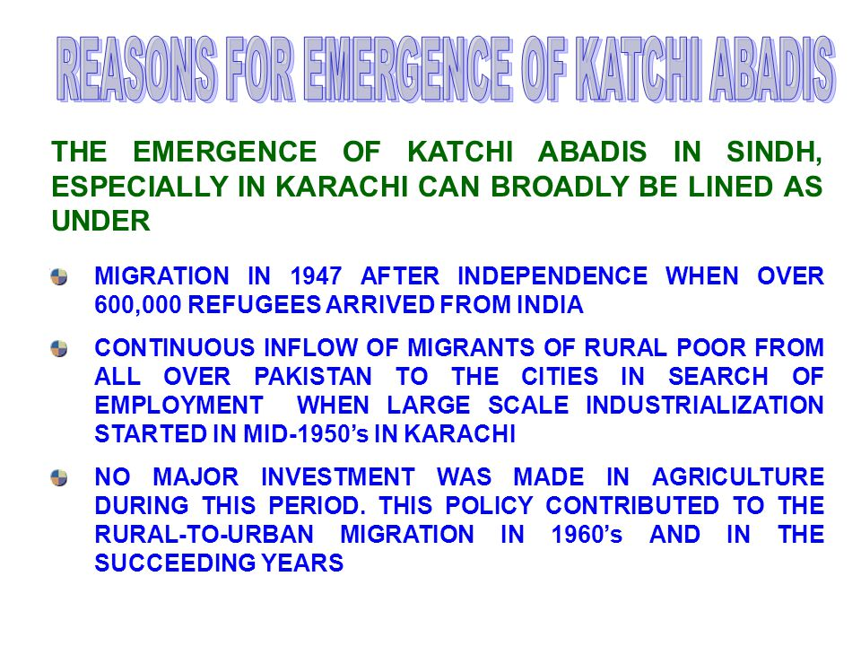 MIGRATION IN 1947 AFTER INDEPENDENCE WHEN OVER 600,000 REFUGEES ARRIVED FROM INDIA CONTINUOUS INFLOW OF MIGRANTS OF RURAL POOR FROM ALL OVER PAKISTAN TO THE CITIES IN SEARCH OF EMPLOYMENT WHEN LARGE SCALE INDUSTRIALIZATION STARTED IN MID-1950's IN KARACHI NO MAJOR INVESTMENT WAS MADE IN AGRICULTURE DURING THIS PERIOD.