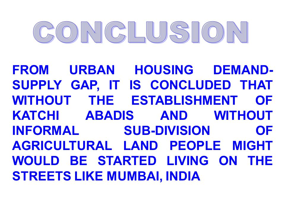 FROM URBAN HOUSING DEMAND- SUPPLY GAP, IT IS CONCLUDED THAT WITHOUT THE ESTABLISHMENT OF KATCHI ABADIS AND WITHOUT INFORMAL SUB-DIVISION OF AGRICULTURAL LAND PEOPLE MIGHT WOULD BE STARTED LIVING ON THE STREETS LIKE MUMBAI, INDIA