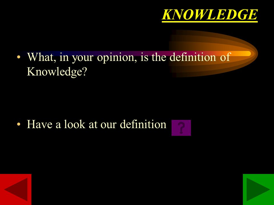 KNOWLEDGE What, in your opinion, is the definition of Knowledge Have a look at our definition