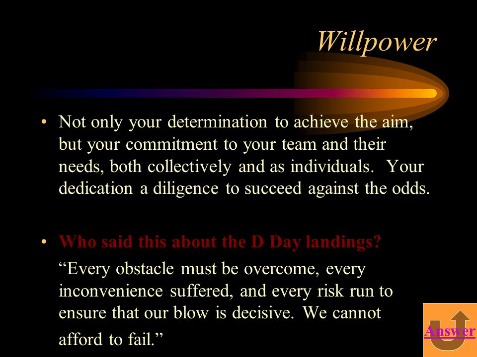 Willpower Not only your determination to achieve the aim, but your commitment to your team and their needs, both collectively and as individuals. Your