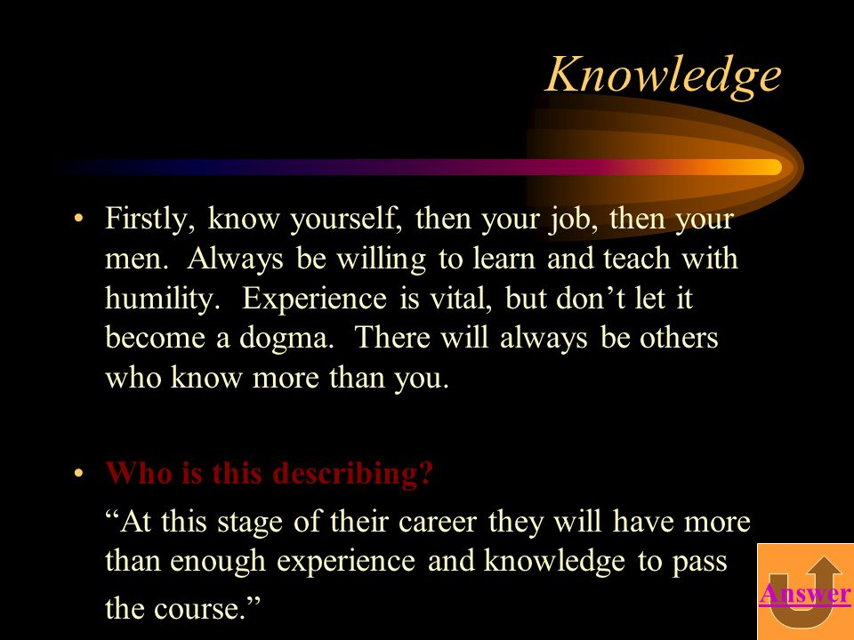 Knowledge Firstly, know yourself, then your job, then your men. Always be willing to learn and teach with humility. Experience is vital, but don't let