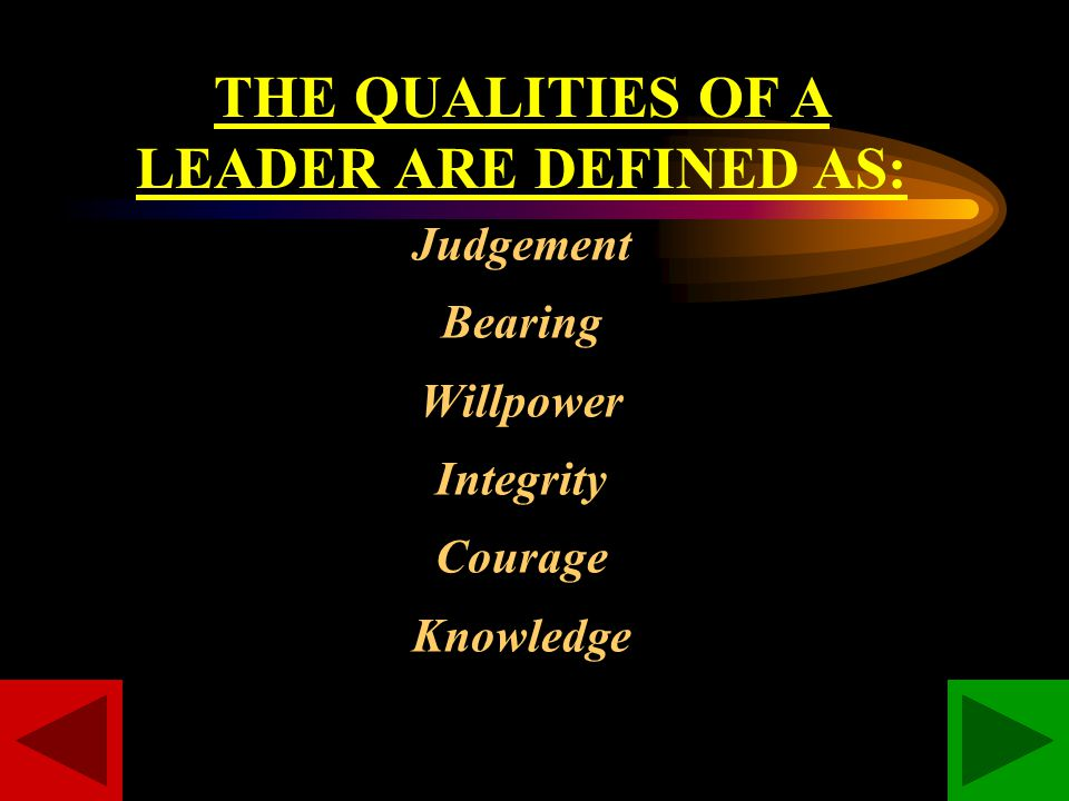 THE QUALITIES OF A LEADER ARE DEFINED AS: Judgement Bearing Willpower Integrity Courage Knowledge