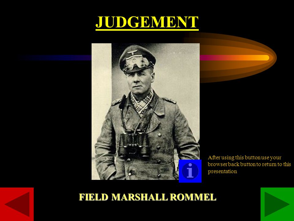 JUDGEMENT FIELD MARSHALL ROMMEL After using this button use your browser back button to return to this presentation