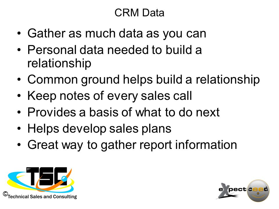 © CRM Data Gather as much data as you can Personal data needed to build a relationship Common ground helps build a relationship Keep notes of every sales call Provides a basis of what to do next Helps develop sales plans Great way to gather report information