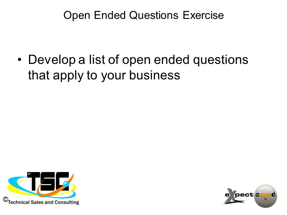 © Open Ended Questions Exercise Develop a list of open ended questions that apply to your business