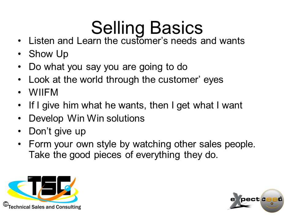 © Selling Basics Listen and Learn the customer's needs and wants Show Up Do what you say you are going to do Look at the world through the customer' eyes WIIFM If I give him what he wants, then I get what I want Develop Win Win solutions Don't give up Form your own style by watching other sales people.