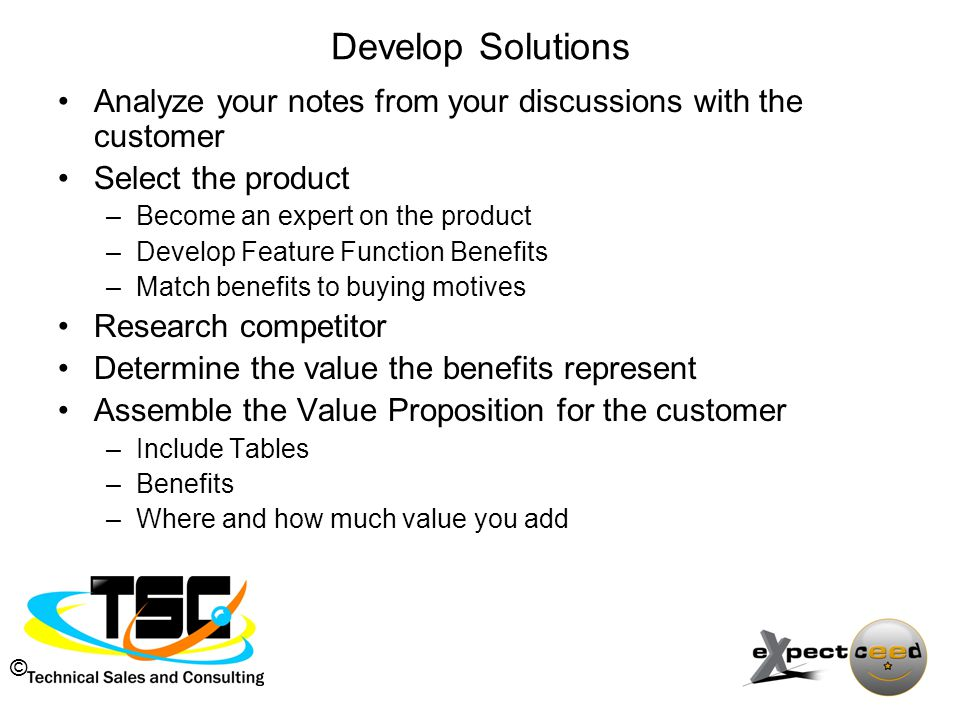 © Develop Solutions Analyze your notes from your discussions with the customer Select the product –Become an expert on the product –Develop Feature Function Benefits –Match benefits to buying motives Research competitor Determine the value the benefits represent Assemble the Value Proposition for the customer –Include Tables –Benefits –Where and how much value you add