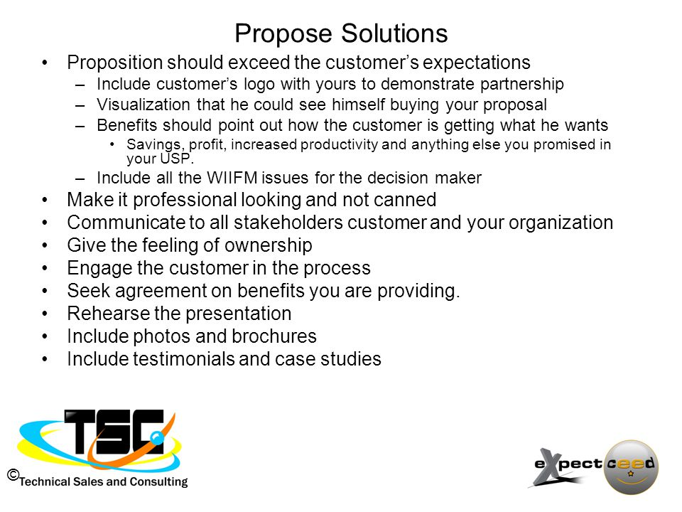 © Propose Solutions Proposition should exceed the customer's expectations –Include customer's logo with yours to demonstrate partnership –Visualization that he could see himself buying your proposal –Benefits should point out how the customer is getting what he wants Savings, profit, increased productivity and anything else you promised in your USP.
