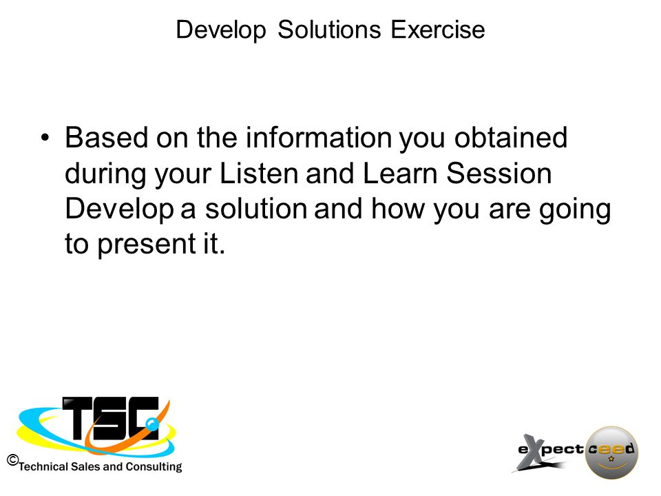 © Develop Solutions Exercise Based on the information you obtained during your Listen and Learn Session Develop a solution and how you are going to present it.