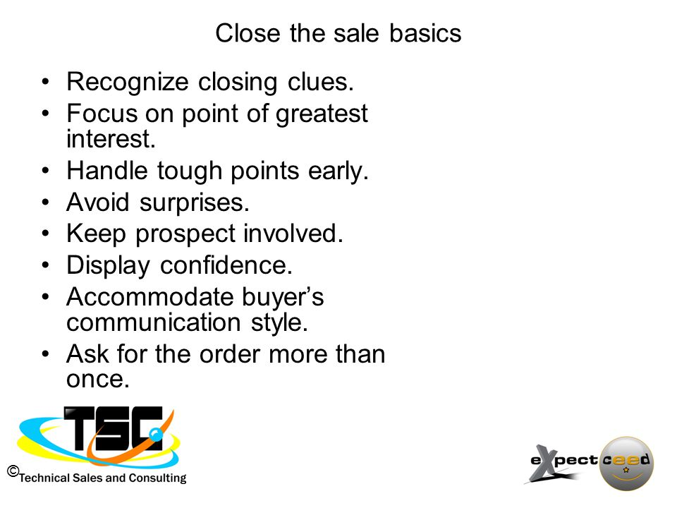 © Close the sale basics Recognize closing clues. Focus on point of greatest interest.