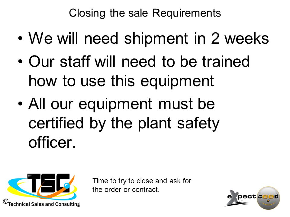 © Closing the sale Requirements We will need shipment in 2 weeks Our staff will need to be trained how to use this equipment All our equipment must be certified by the plant safety officer.