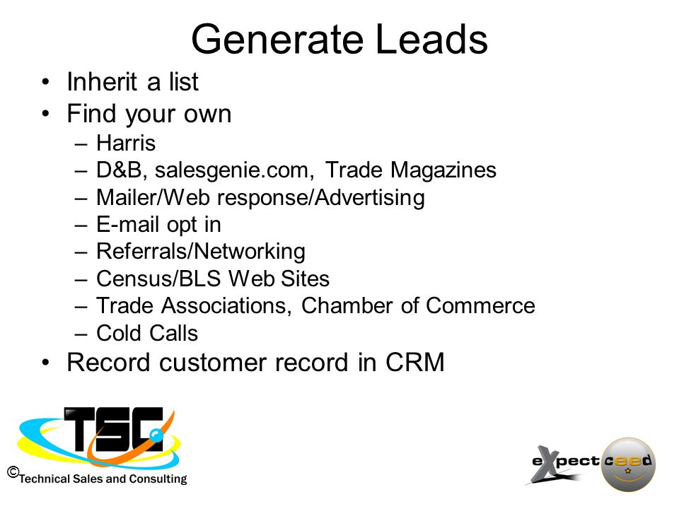 © Generate Leads Inherit a list Find your own –Harris –D&B, salesgenie.com, Trade Magazines –Mailer/Web response/Advertising –E-mail opt in –Referrals/Networking –Census/BLS Web Sites –Trade Associations, Chamber of Commerce –Cold Calls Record customer record in CRM