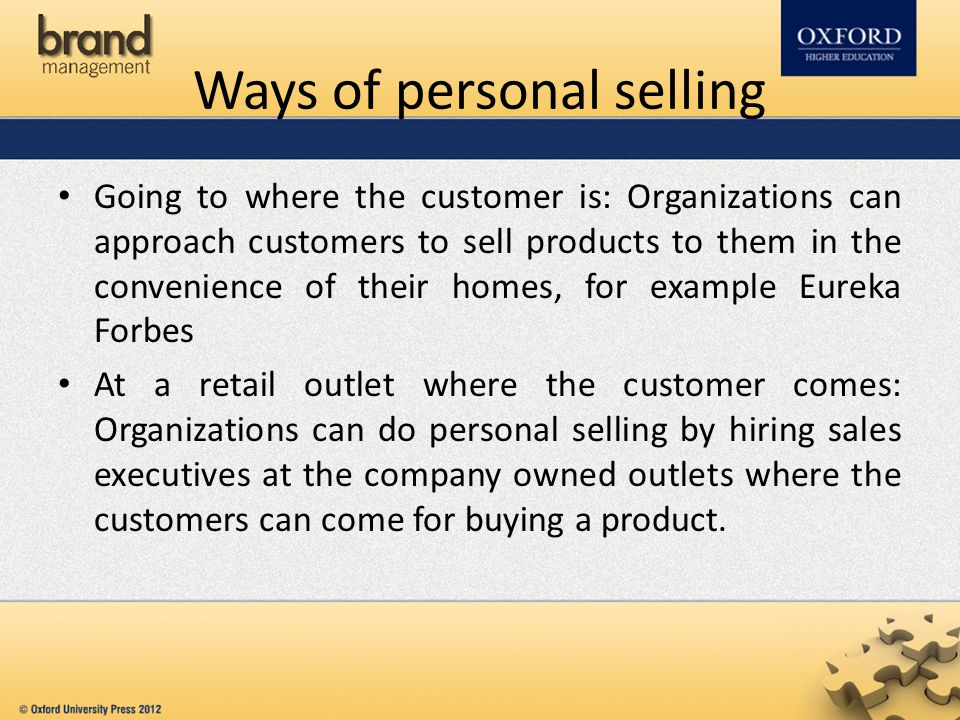 Ways of personal selling Going to where the customer is: Organizations can approach customers to sell products to them in the convenience of their hom