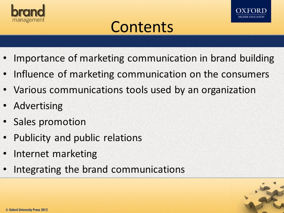 Contents Importance of marketing communication in brand building Influence of marketing communication on the consumers Various communications tools used by an organization Advertising Sales promotion Publicity and public relations Internet marketing Integrating the brand communications