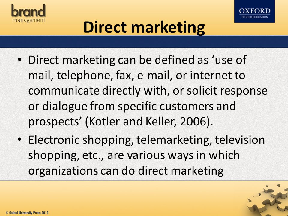 Direct marketing can be defined as 'use of mail, telephone, fax, e-mail, or internet to communicate directly with, or solicit response or dialogue from specific customers and prospects' (Kotler and Keller, 2006).