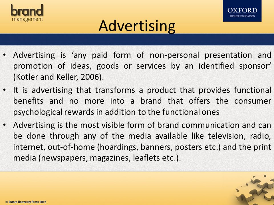 Advertising is 'any paid form of non-personal presentation and promotion of ideas, goods or services by an identified sponsor' (Kotler and Keller, 2006).