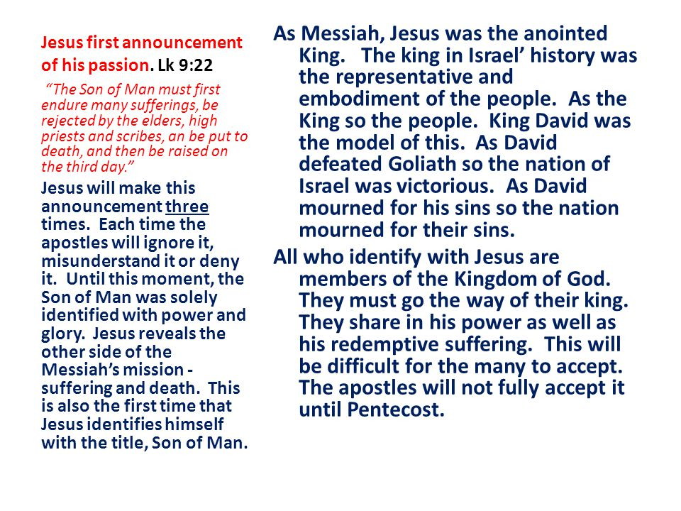 Jesus first announcement of his passion. Lk 9:22 As Messiah, Jesus was the anointed King. The king in Israel' history was the representative and embod