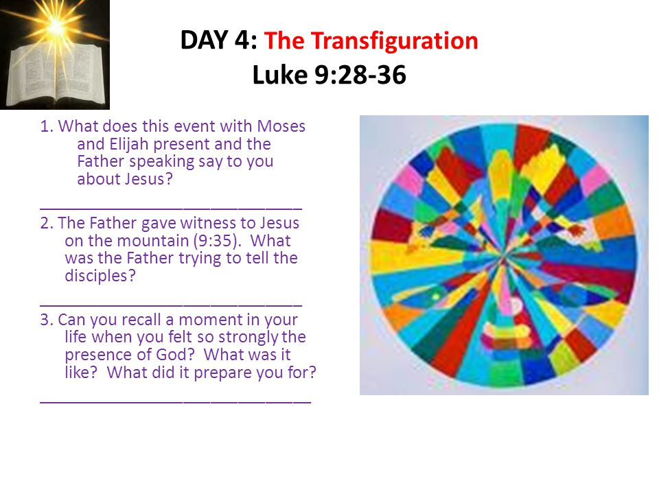 DAY 4: The Transfiguration Luke 9:28-36 1. What does this event with Moses and Elijah present and the Father speaking say to you about Jesus? ________