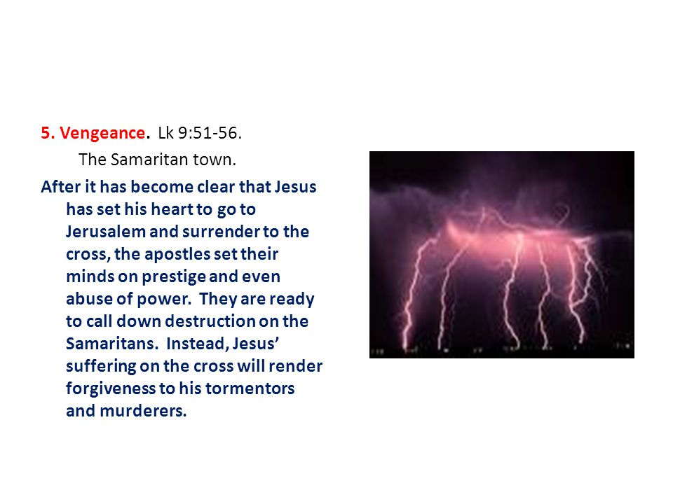 5. Vengeance. Lk 9:51-56. The Samaritan town. After it has become clear that Jesus has set his heart to go to Jerusalem and surrender to the cross, th