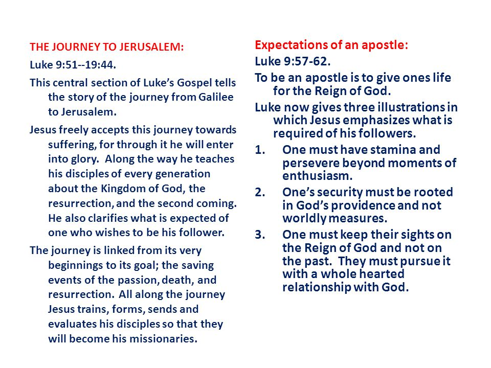 THE JOURNEY TO JERUSALEM: Luke 9:51--19:44. This central section of Luke's Gospel tells the story of the journey from Galilee to Jerusalem. Jesus free
