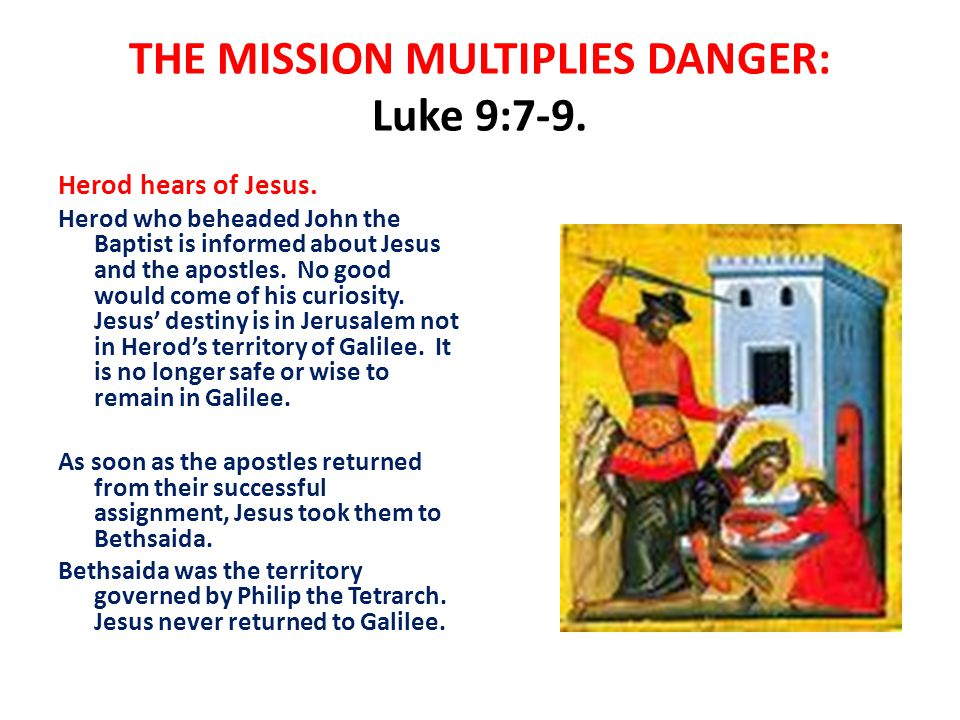 THE MISSION MULTIPLIES DANGER: Luke 9:7-9. Herod hears of Jesus. Herod who beheaded John the Baptist is informed about Jesus and the apostles. No good