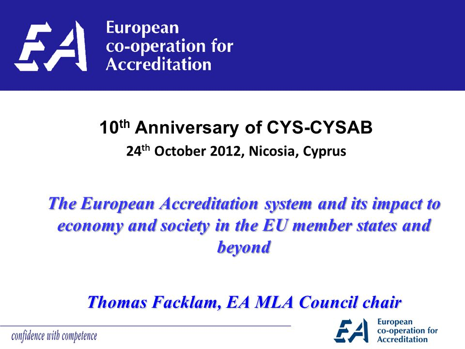 The European Accreditation system and its impact to economy and society in the EU member states and beyond Thomas Facklam, EA MLA Council chair 10 th Anniversary of CYS-CYSAB 24 th October 2012, Nicosia, Cyprus
