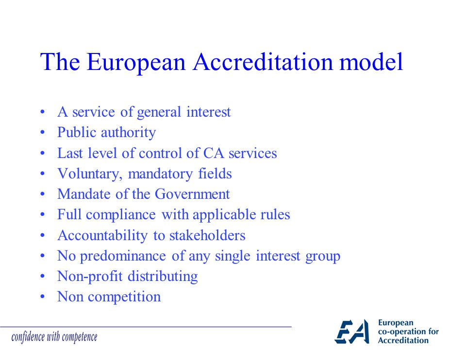 The European Accreditation model A service of general interest Public authority Last level of control of CA services Voluntary, mandatory fields Manda