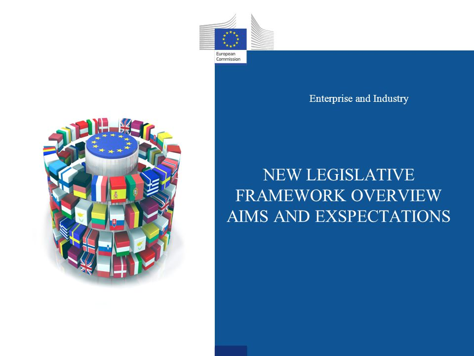 NEW LEGISLATIVE FRAMEWORK OVERVIEW AIMS AND EXSPECTATIONS Enterprise and Industry