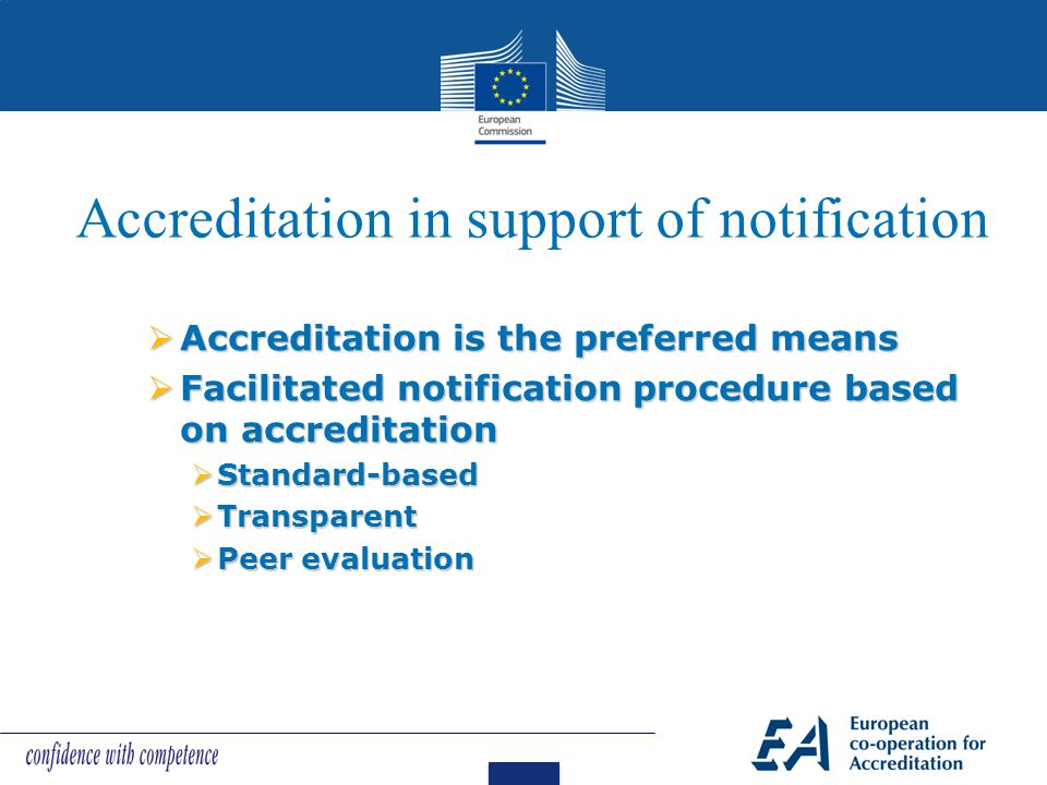 Accreditation in support of notification  Accreditation is the preferred means  Facilitated notification procedure based on accreditation  Standard-based  Transparent  Peer evaluation