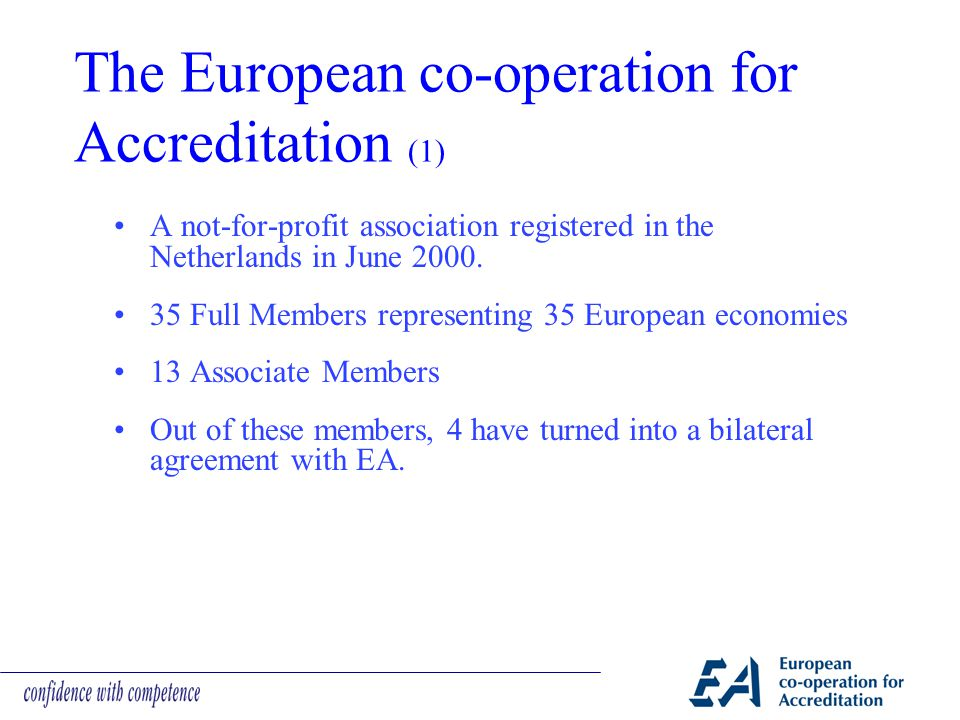 Contents The role and importance of accreditation in today´s society and especially the operation of the Single Market Examples of new legislation (GHG, EU/ETS, wastes etc.) New Approach Directives, NLF, the Health Sector The cooperation of EA with sector scheme owners The role of small countries and small ABs in European and international accreditation The importance of regional cooperation