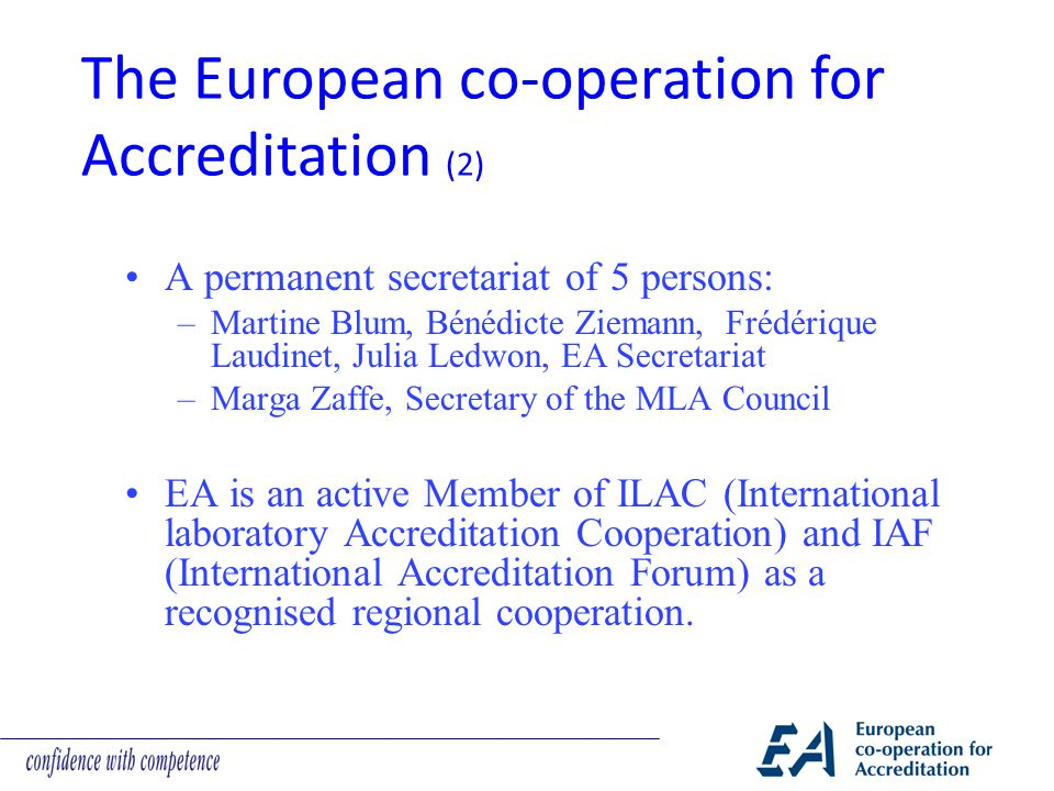 A permanent secretariat of 5 persons: –Martine Blum, Bénédicte Ziemann, Frédérique Laudinet, Julia Ledwon, EA Secretariat –Marga Zaffe, Secretary of the MLA Council EA is an active Member of ILAC (International laboratory Accreditation Cooperation) and IAF (International Accreditation Forum) as a recognised regional cooperation.