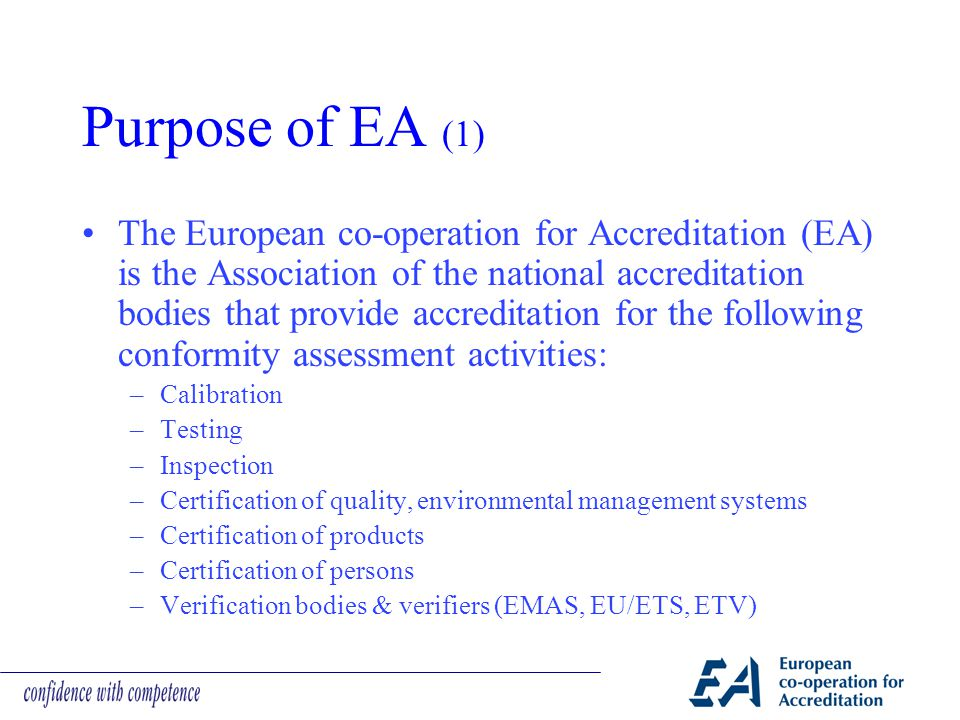 Purpose of EA (1) The European co-operation for Accreditation (EA) is the Association of the national accreditation bodies that provide accreditation