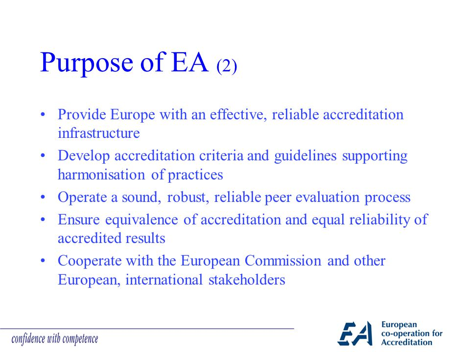 Purpose of EA (2) Provide Europe with an effective, reliable accreditation infrastructure Develop accreditation criteria and guidelines supporting harmonisation of practices Operate a sound, robust, reliable peer evaluation process Ensure equivalence of accreditation and equal reliability of accredited results Cooperate with the European Commission and other European, international stakeholders
