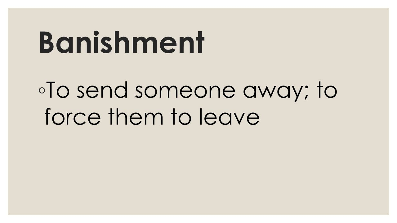 Banishment ◦ To send someone away; to force them to leave