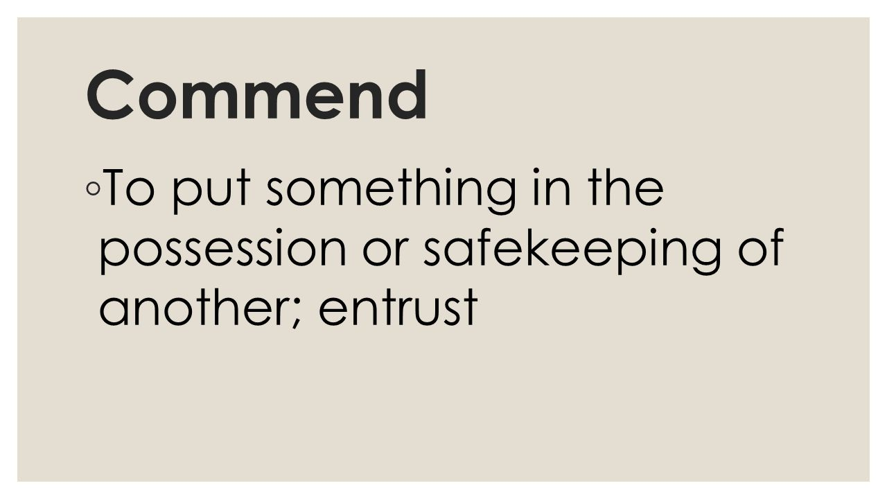 Commend ◦ To put something in the possession or safekeeping of another; entrust