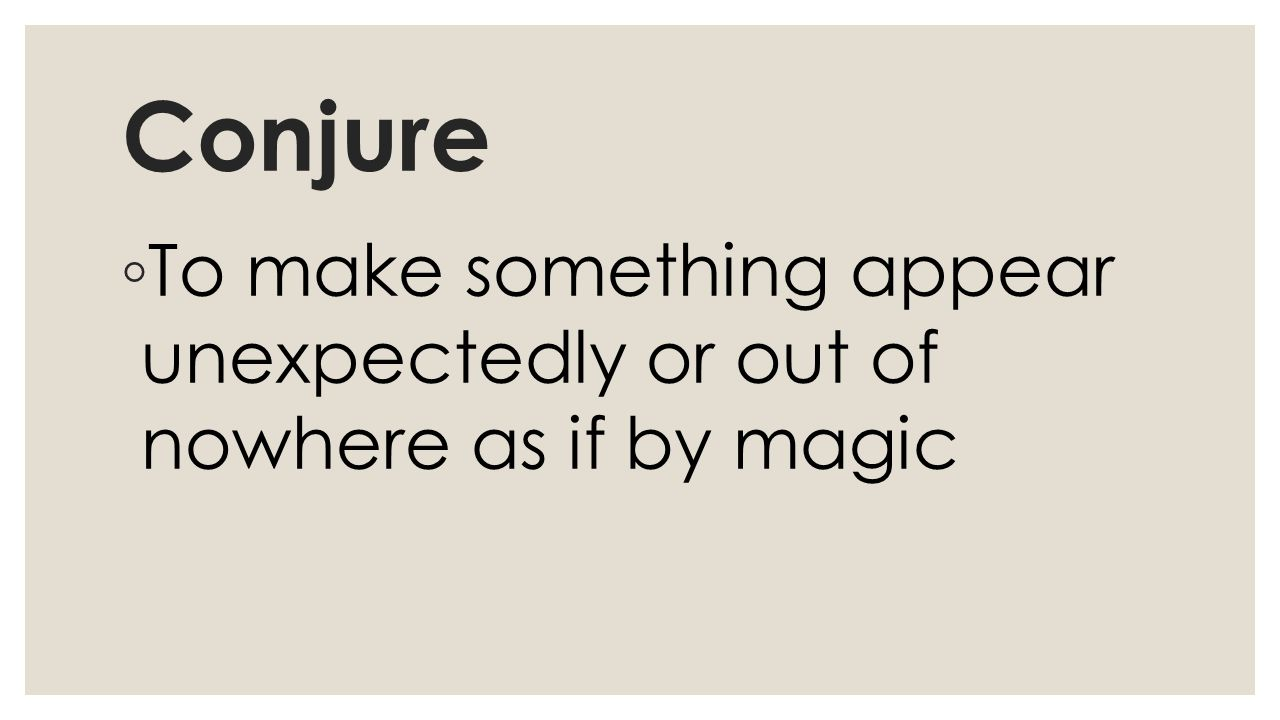 Conjure ◦ To make something appear unexpectedly or out of nowhere as if by magic