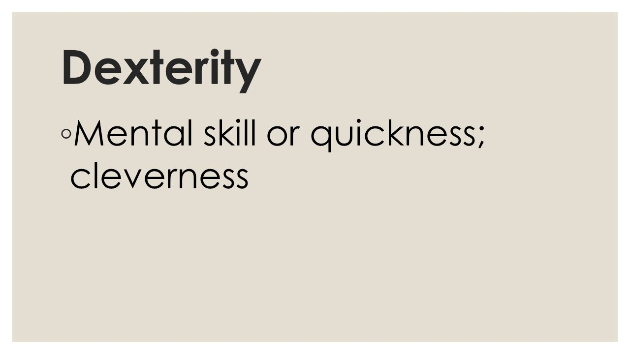 Dexterity ◦ Mental skill or quickness; cleverness
