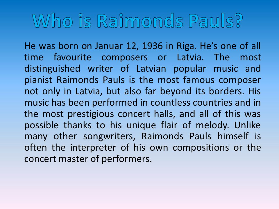 He was born on Januar 12, 1936 in Riga. He's one of all time favourite composers or Latvia.